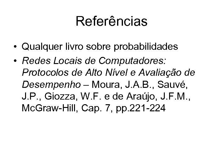 Referências • Qualquer livro sobre probabilidades • Redes Locais de Computadores: Protocolos de Alto