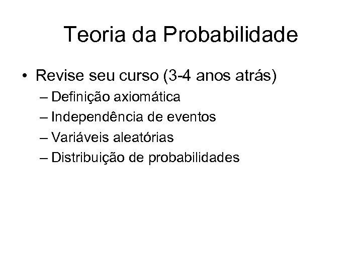 Teoria da Probabilidade • Revise seu curso (3 -4 anos atrás) – Definição axiomática