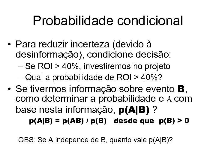 Probabilidade condicional • Para reduzir incerteza (devido à desinformação), condicione decisão: – Se ROI