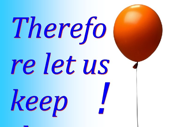 Therefo re let us keep !