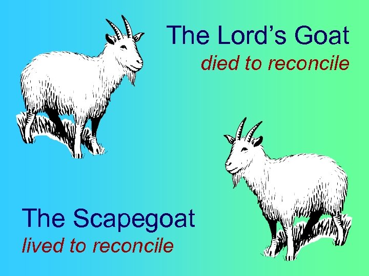 The Lord's Goat died to reconcile The Scapegoat lived to reconcile