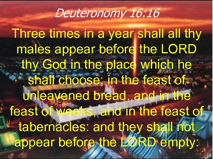 Deuteronomy 16: 16 Three times in a year shall thy males appear before the