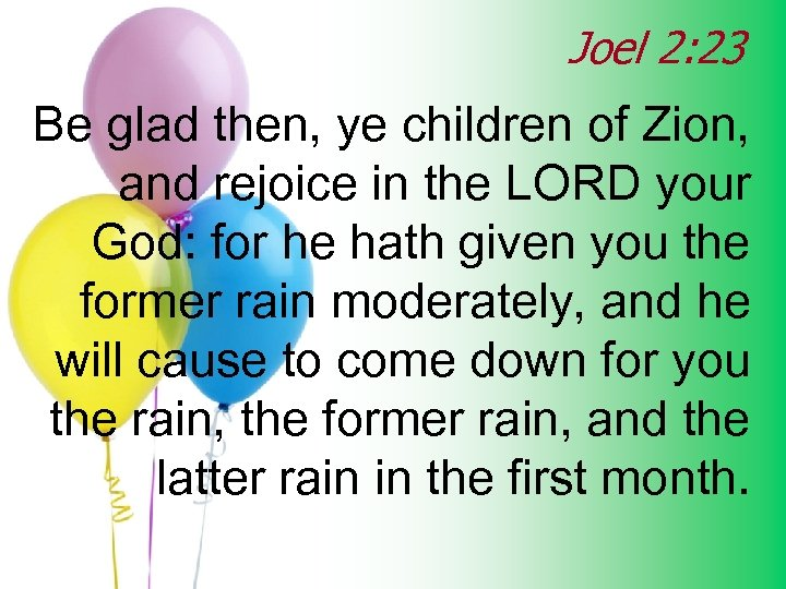 Joel 2: 23 Be glad then, ye children of Zion, and rejoice in the