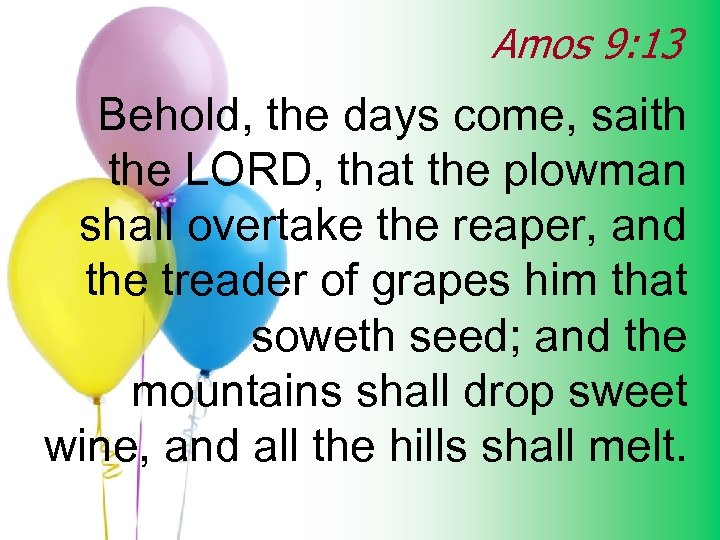 Amos 9: 13 Behold, the days come, saith the LORD, that the plowman shall