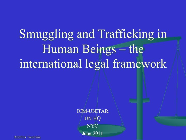 Smuggling and Trafficking in Human Beings – the international legal framework Kristina Touzenis. IOM-UNITAR