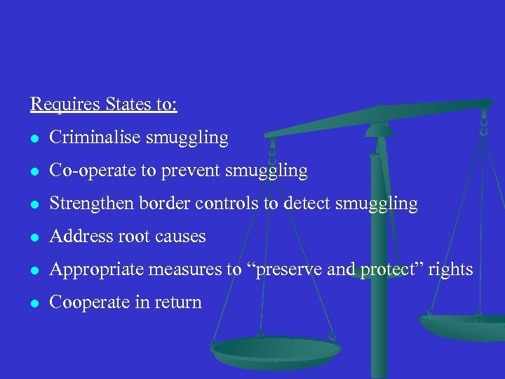 Requires States to: l Criminalise smuggling l Co-operate to prevent smuggling l Strengthen border
