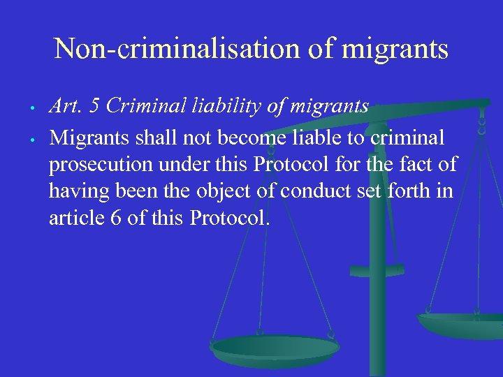 Non-criminalisation of migrants • • Art. 5 Criminal liability of migrants Migrants shall not