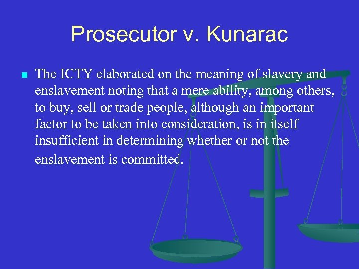Prosecutor v. Kunarac n The ICTY elaborated on the meaning of slavery and enslavement