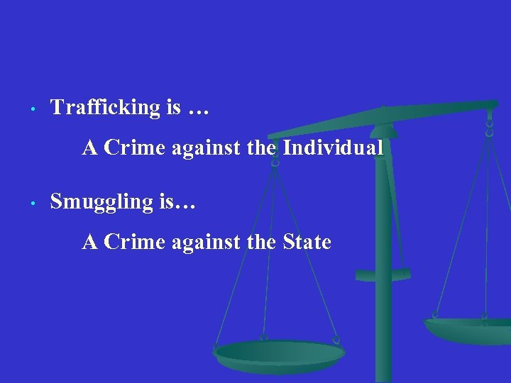 • Trafficking is … A Crime against the Individual • Smuggling is… A
