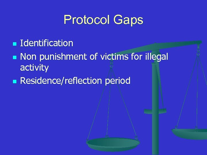 Protocol Gaps n n n Identification Non punishment of victims for illegal activity Residence/reflection