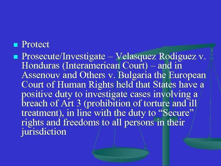 n n Protect Prosecute/Investigate – Velasquez Rodiguez v. Honduras (Interamerican Court) – and in