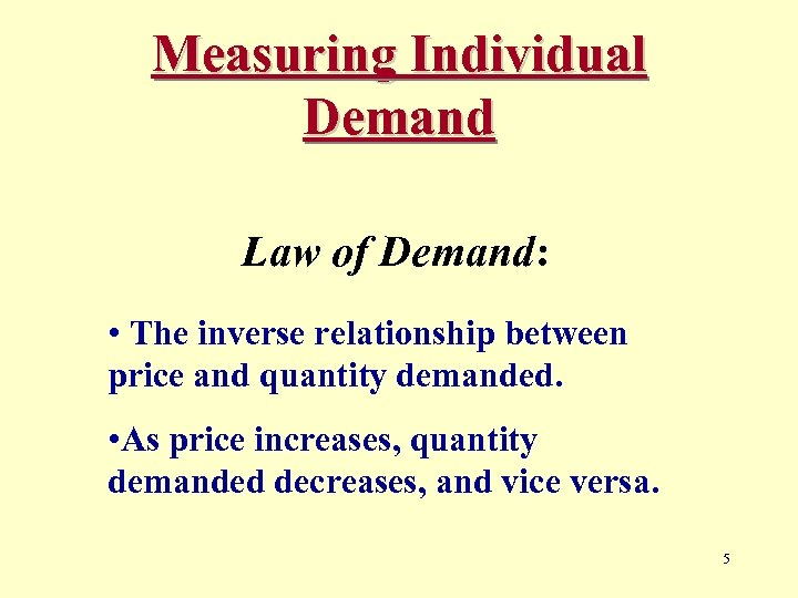 Measuring Individual Demand Law of Demand: • The inverse relationship between price and quantity