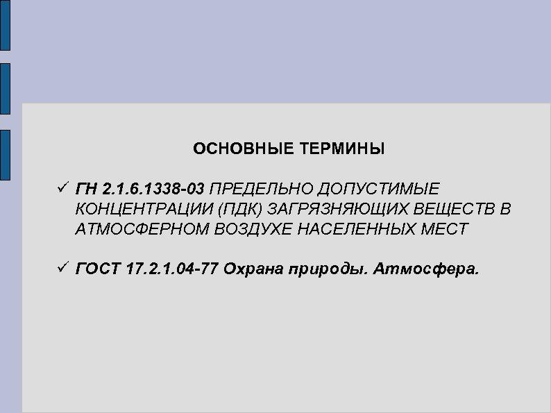 ОСНОВНЫЕ ТЕРМИНЫ ü ГН 2. 1. 6. 1338 -03 ПРЕДЕЛЬНО ДОПУСТИМЫЕ КОНЦЕНТРАЦИИ (ПДК)