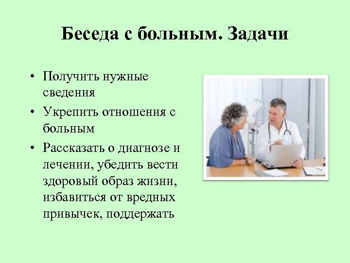 Беседа с больным. Задачи • Получить нужные сведения • Укрепить отношения с больным •