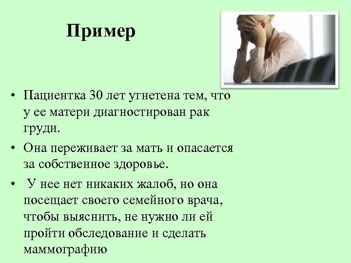 Пример • Пациентка 30 лет угнетена тем, что у ее матери диагностирован рак груди.