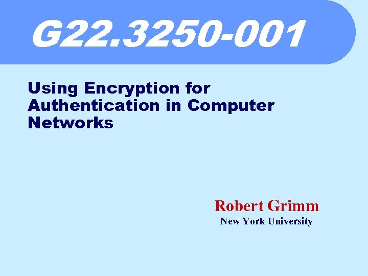 G 22. 3250 -001 Using Encryption for Authentication in Computer Networks Robert Grimm New