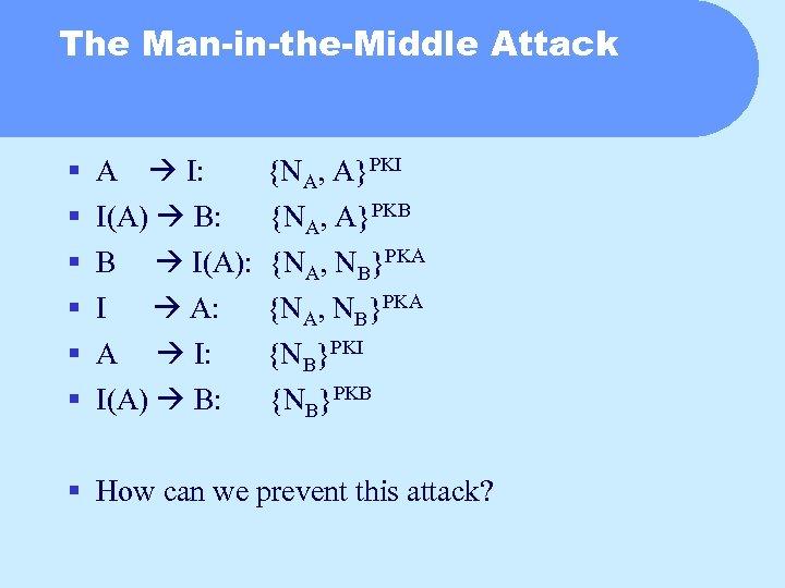 The Man-in-the-Middle Attack § § § A I: I(A) B: B I(A): I A: