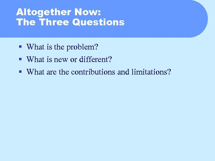 Altogether Now: The Three Questions § What is the problem? § What is new