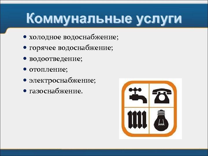 Коммунальные услуги холодное водоснабжение; горячее водоснабжение; водоотведение; отопление; электроснабжение; газоснабжение.