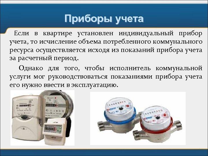 Приборы учета Если в квартире установлен индивидуальный прибор учета, то исчисление объема потребленного коммунального