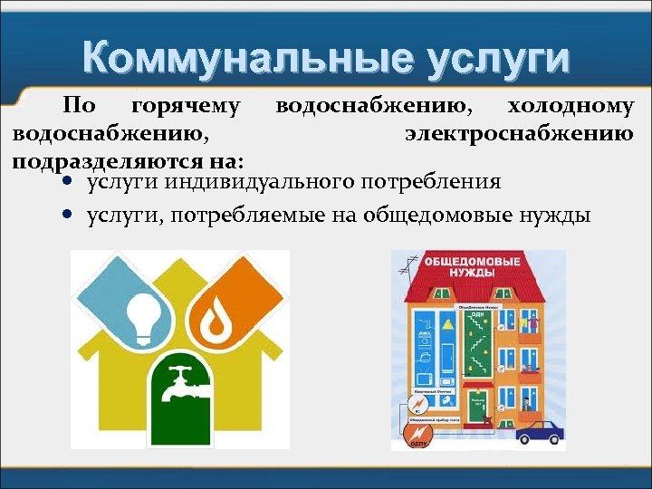 Коммунальные услуги По горячему водоснабжению, холодному водоснабжению, электроснабжению подразделяются на: услуги индивидуального потребления услуги,