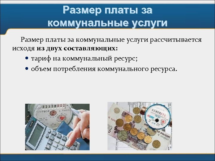 Размер платы за коммунальные услуги рассчитывается исходя из двух составляющих: тариф на коммунальный ресурс;