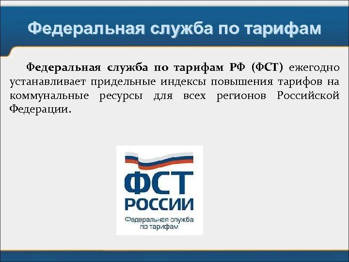 Федеральная служба по тарифам РФ (ФСТ) ежегодно устанавливает придельные индексы повышения тарифов на коммунальные