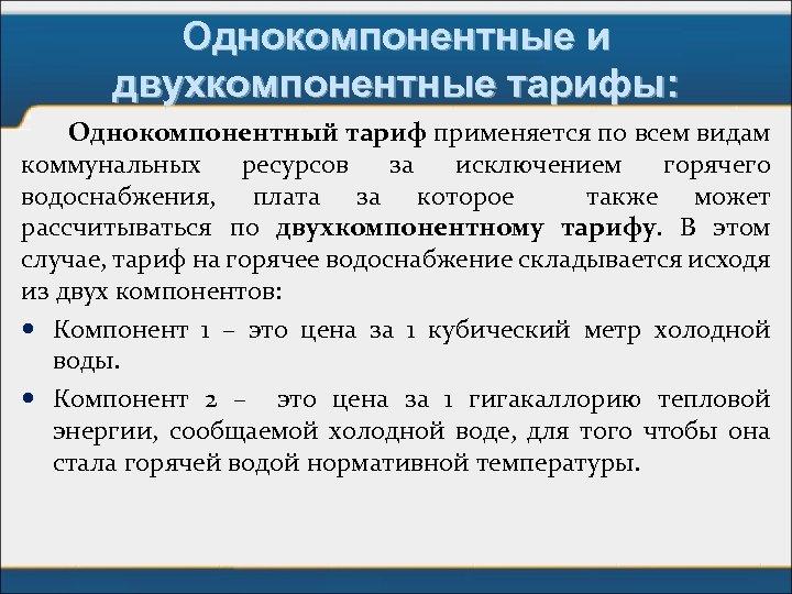 Однокомпонентные и двухкомпонентные тарифы: Однокомпонентный тариф применяется по всем видам коммунальных ресурсов за исключением