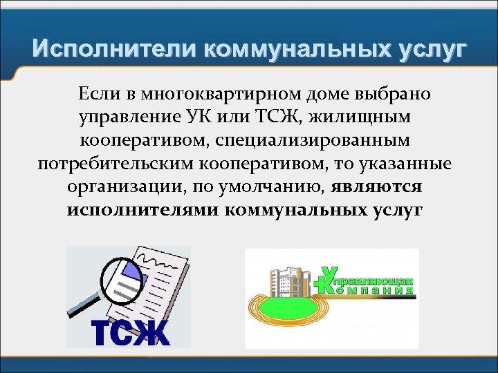 Исполнители коммунальных услуг Если в многоквартирном доме выбрано управление УК или ТСЖ, жилищным кооперативом,