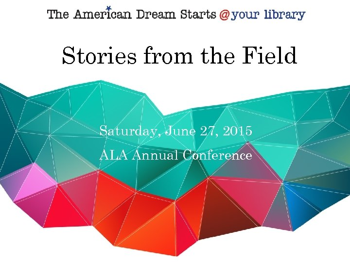 Stories from the Field Saturday, June 27, 2015 ALA Annual Conference