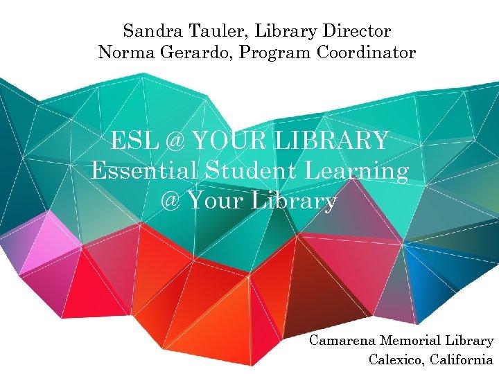 Sandra Tauler, Library Director Norma Gerardo, Program Coordinator ESL @ YOUR LIBRARY Essential Student