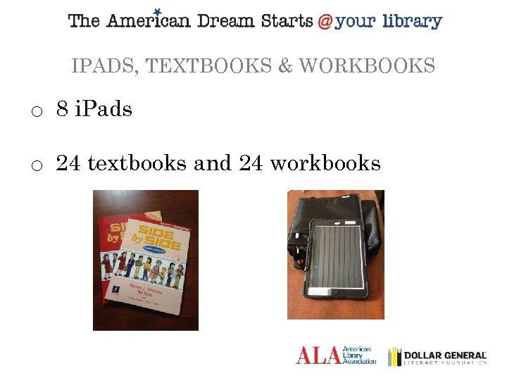IPADS, TEXTBOOKS & WORKBOOKS o 8 i. Pads o 24 textbooks and 24 workbooks