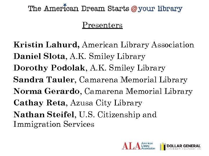 Presenters Kristin Lahurd, American Library Association Daniel Slota, A. K. Smiley Library Dorothy Podolak,