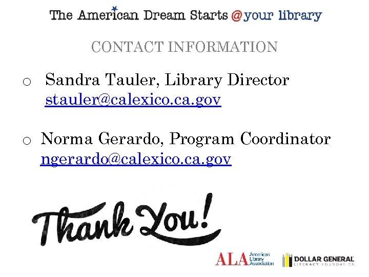 CONTACT INFORMATION o Sandra Tauler, Library Director stauler@calexico. ca. gov o Norma Gerardo, Program