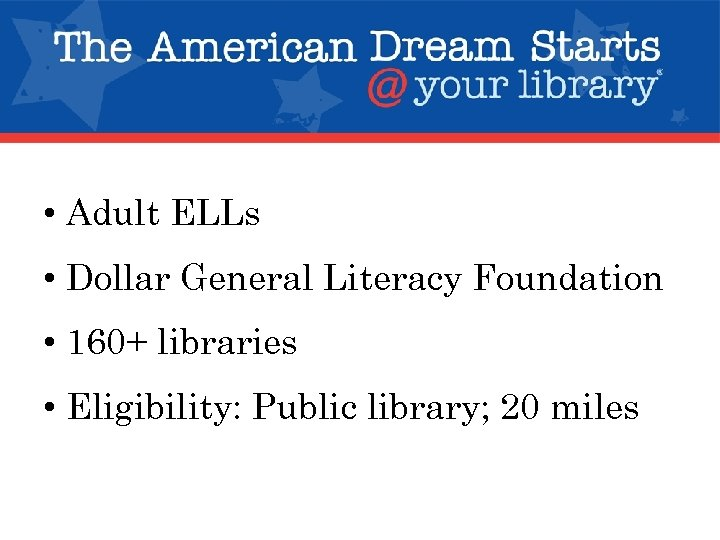 • Adult ELLs • Dollar General Literacy Foundation • 160+ libraries • Eligibility: