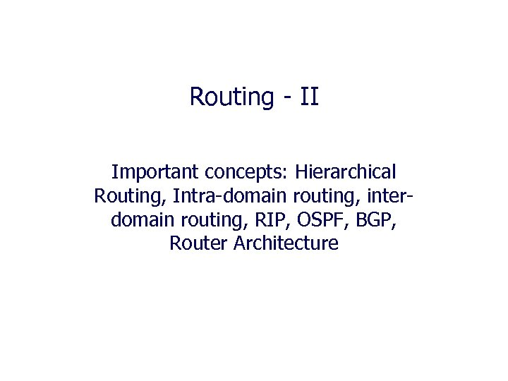 Routing - II Important concepts: Hierarchical Routing, Intra-domain routing, interdomain routing, RIP, OSPF, BGP,