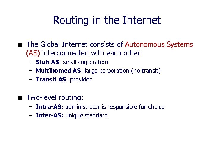 Routing in the Internet n The Global Internet consists of Autonomous Systems (AS) interconnected