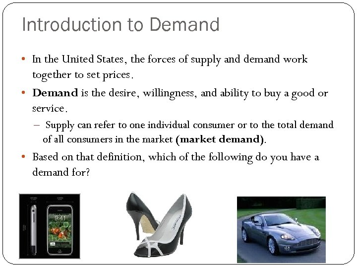 Introduction to Demand • In the United States, the forces of supply and demand