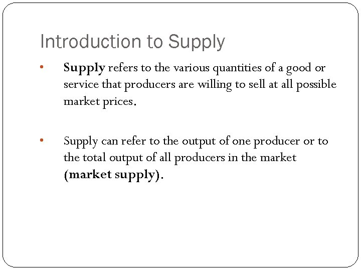 Introduction to Supply • Supply refers to the various quantities of a good or