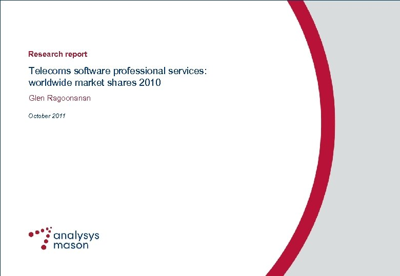 Research report Telecoms software professional services: worldwide market shares 2010 Glen Ragoonanan October 2011