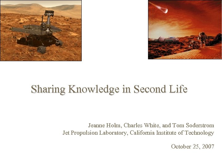 Sharing Knowledge in Second Life Jeanne Holm, Charles White, and Tom Soderstrom Jet Propulsion
