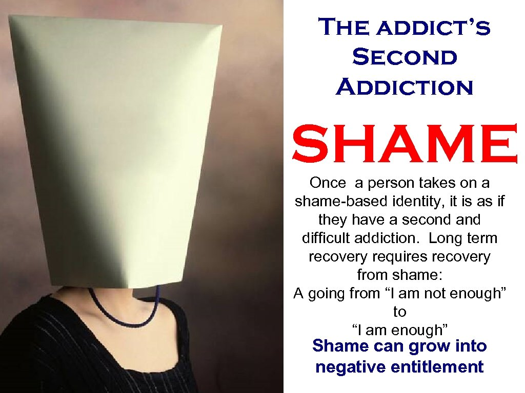 The addict's Second Addiction SHAME Once a person takes on a shame-based identity, it