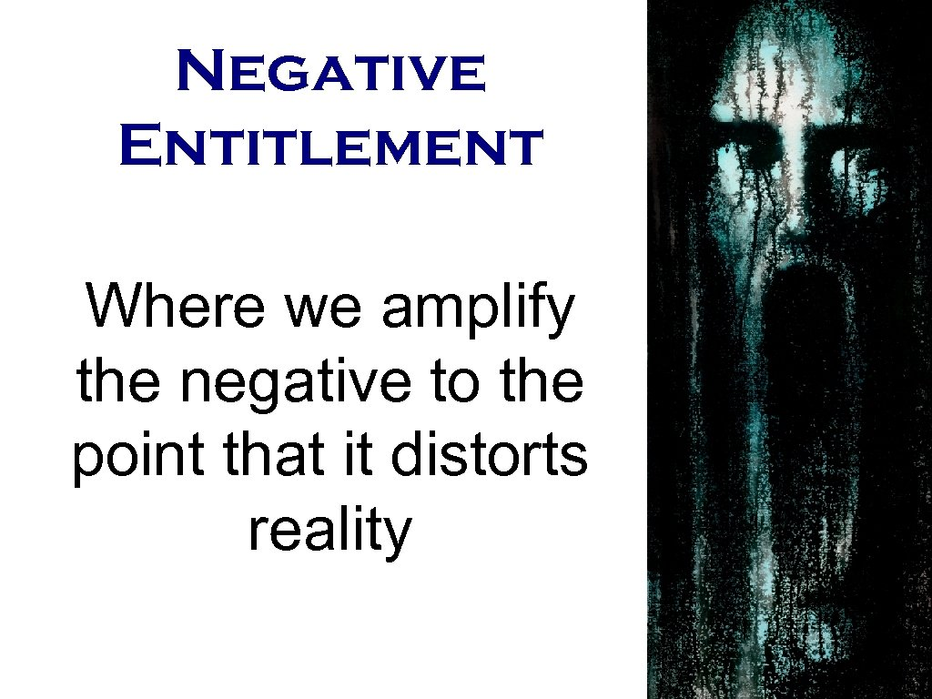 Negative Entitlement Where we amplify the negative to the point that it distorts reality