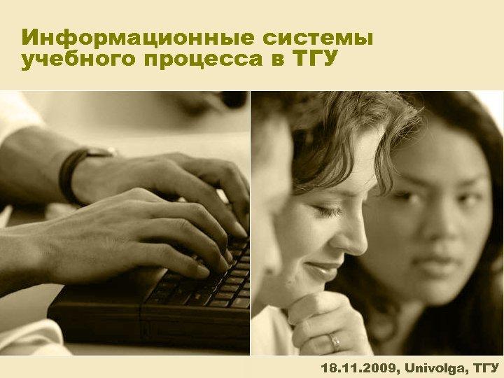 Информационные системы учебного процесса в ТГУ 18. 11. 2009, Univolga, ТГУ