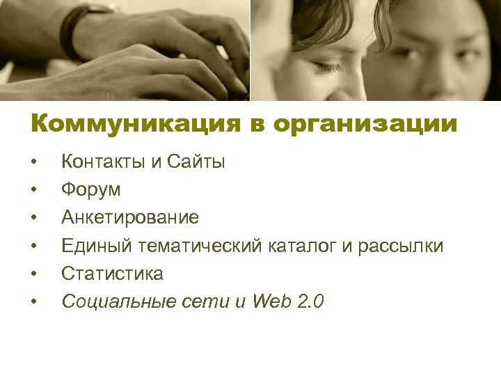 Коммуникация в организации • • • Контакты и Сайты Форум Анкетирование Единый тематический каталог