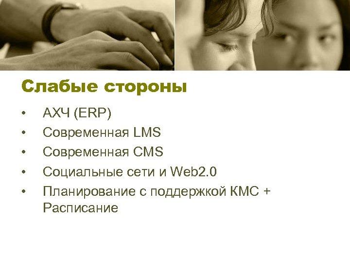 Слабые стороны • • • АХЧ (ERP) Современная LMS Современная CMS Социальные сети и