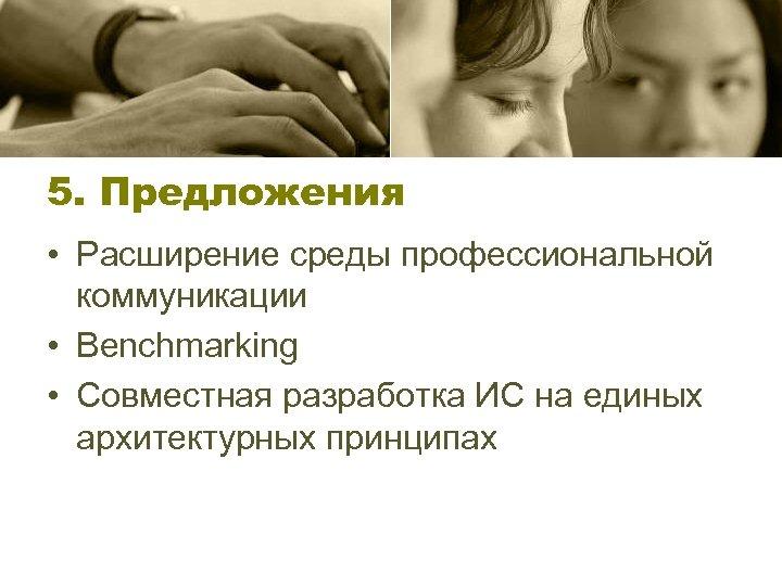 5. Предложения • Расширение среды профессиональной коммуникации • Benchmarking • Совместная разработка ИС на