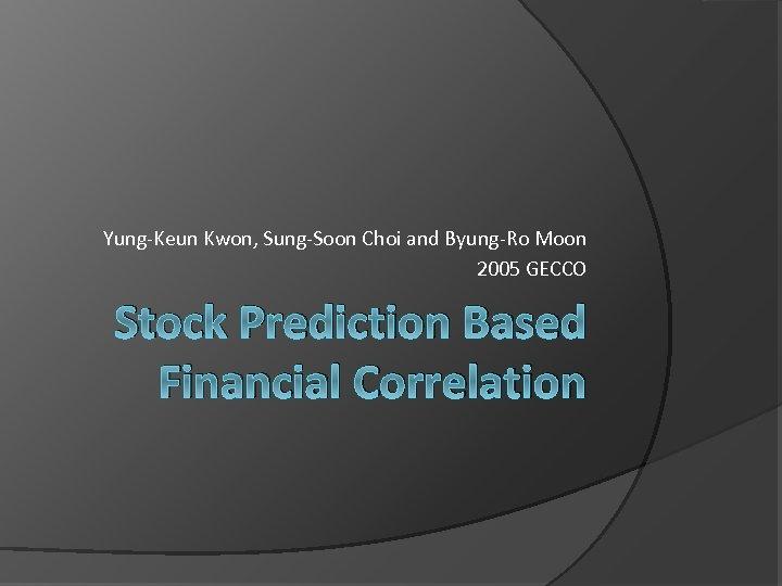 Yung-Keun Kwon, Sung-Soon Choi and Byung-Ro Moon 2005 GECCO Stock Prediction Based Financial Correlation