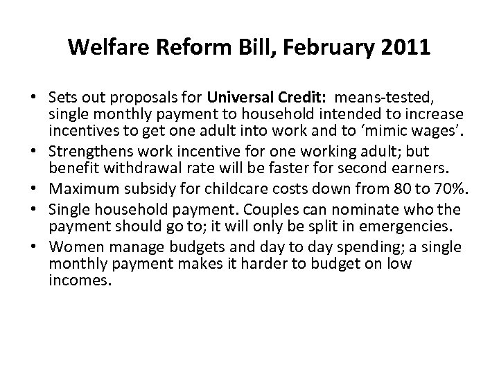 Welfare Reform Bill, February 2011 • Sets out proposals for Universal Credit: means-tested, single