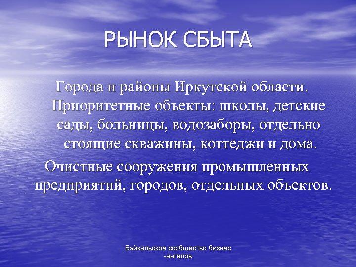 РЫНОК СБЫТА Города и районы Иркутской области. Приоритетные объекты: школы, детские сады, больницы, водозаборы,